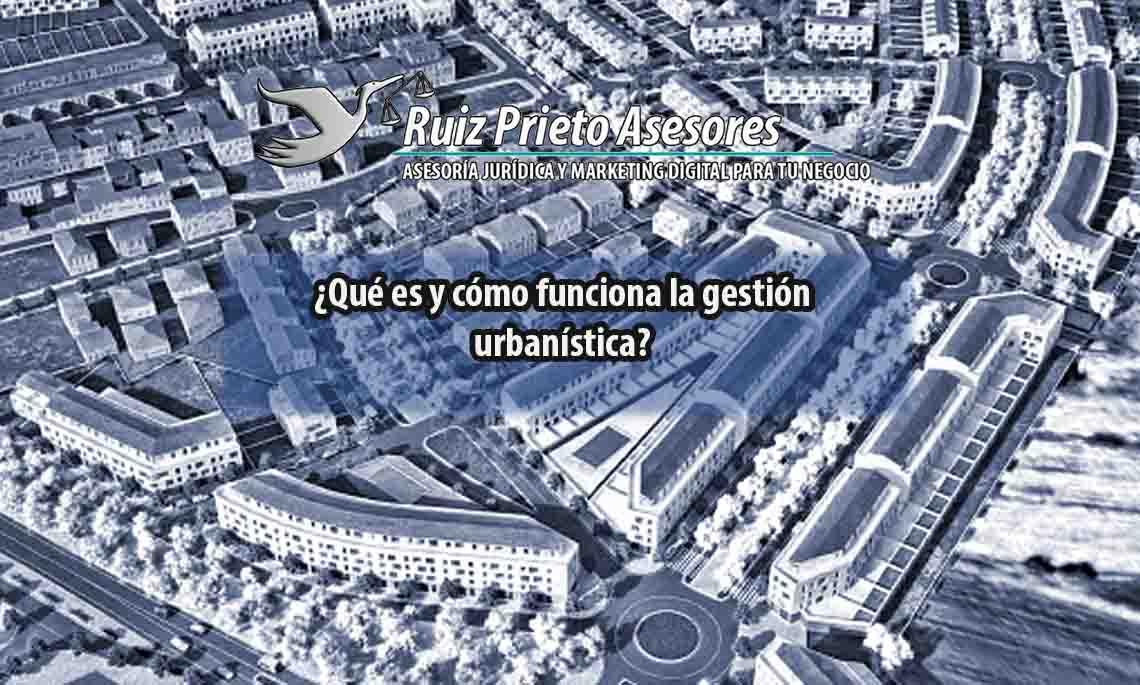 ¿Qué es y cómo funciona la gestión urbanística?